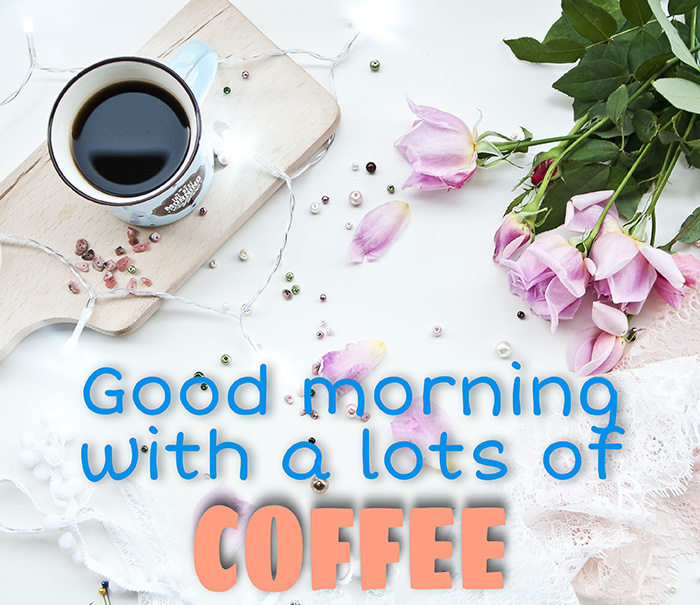 good morning with a lots of coffee