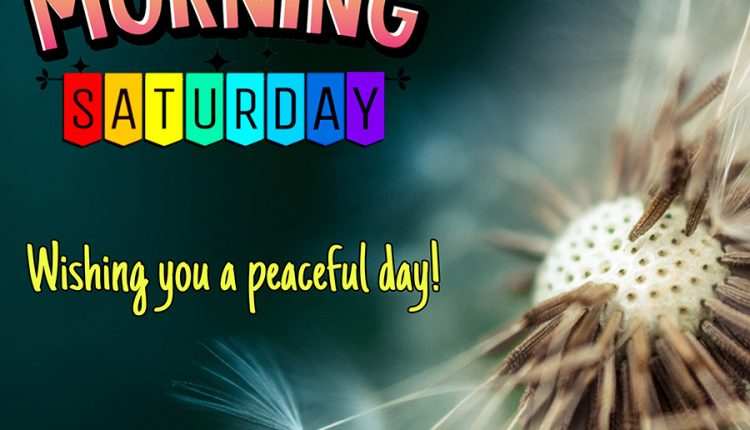 Good morning saturday – Wishing you a peaceful day!