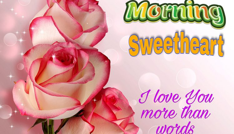 Good morning sweetheart – I love you more than words could say
